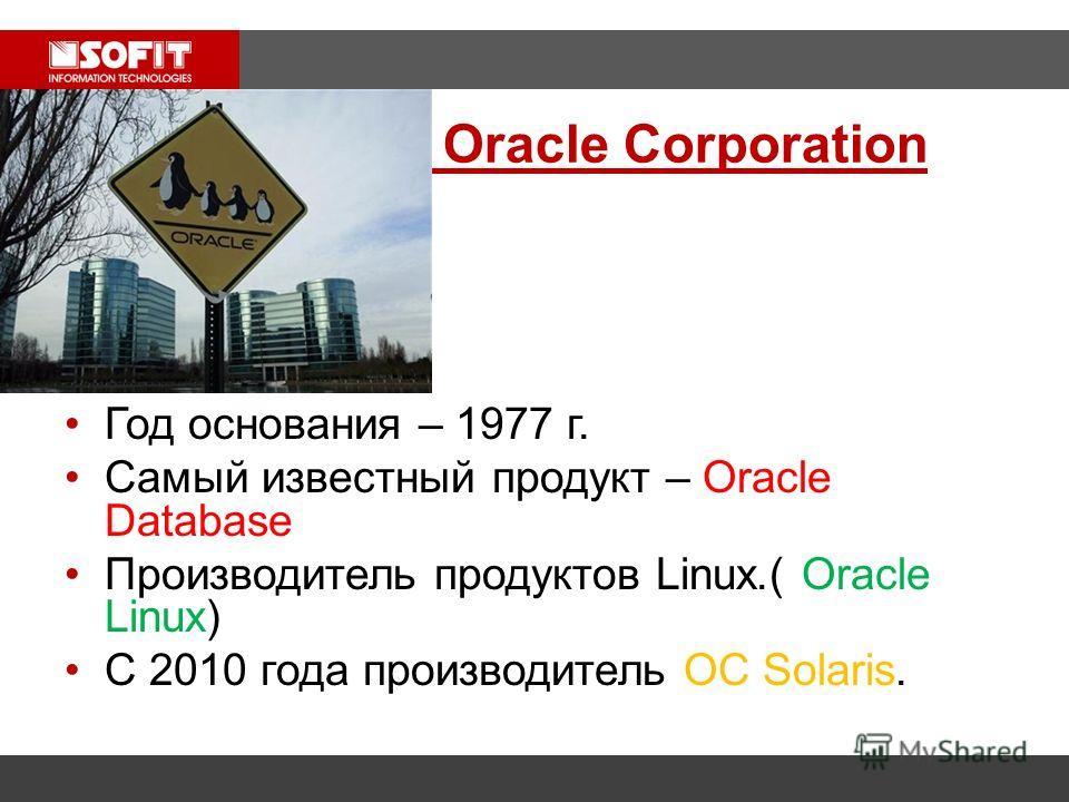 Oracle Corporation Год основания – 1977 г. Самый известный продукт – Oracle Database Производитель продуктов Linux.( Oracle Linux) C 2010 года производитель ОС Solaris.