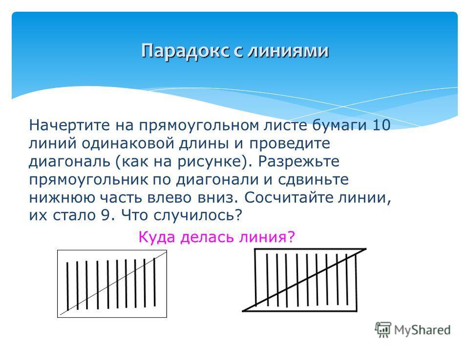 Начертите на прямоугольном листе бумаги 10 линий одинаковой длины и проведите диагональ (как на рисунке). Разрежьте прямоугольник по диагонали и сдвиньте нижнюю часть влево вниз. Сосчитайте линии, их стало 9. Что случилось? Куда делась линия? Парадок