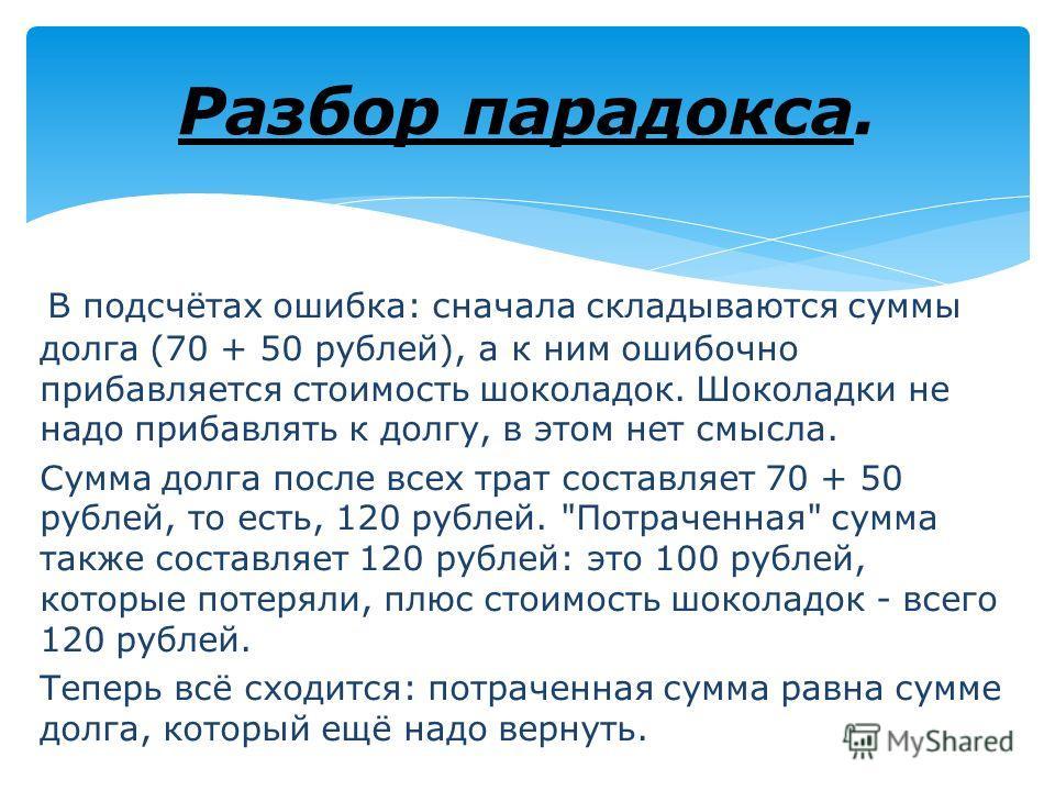 В подсчётах ошибка: сначала складываются суммы долга (70 + 50 рублей), а к ним ошибочно прибавляется стоимость шоколадок. Шоколадки не надо прибавлять к долгу, в этом нет смысла. Сумма долга после всех трат составляет 70 + 50 рублей, то есть, 120 руб