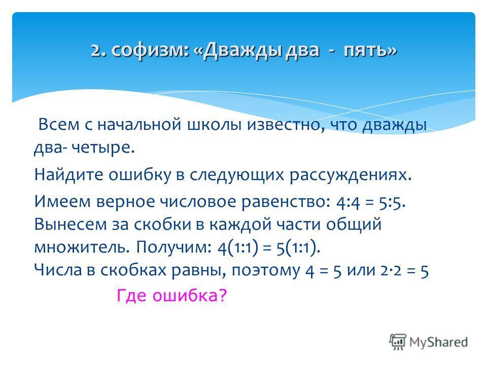 2. софизм: «Дважды два - пять» Всем с начальной школы известно, что дважды два- четыре. Найдите ошибку в следующих рассуждениях. Имеем верное числовое равенство: 4:4 = 5:5. Вынесем за скобки в каждой части общий множитель. Получим: 4(1:1) = 5(1:1). Ч