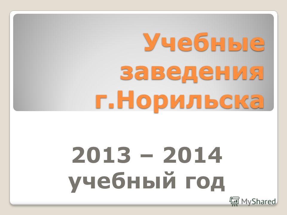 Учебные заведения г.Норильска 2013 – 2014 учебный год