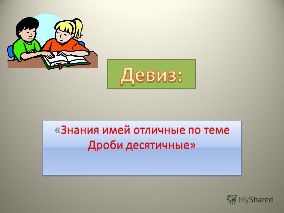 «Знания имей отличные по теме Дроби десятичные»