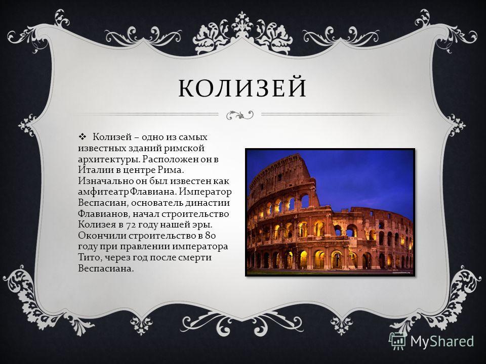 Колизей – одно из самых известных зданий римской архитектуры. Расположен он в Италии в центре Рима. Изначально он был известен как амфитеатр Флавиана. Император Веспасиан, основатель династии Флавианов, начал строительство Колизея в 72 году нашей эры