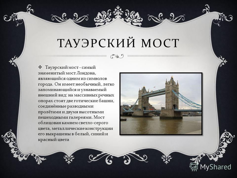 Тауэрский мост - самый знаменитый мост Лондона, являющийся одним из символов города. Он имеет необычный, легко запоминающийся и узнаваемый внешний вид : на массивных речных опорах стоят две готические башни, соединённые разводными пролётами и двумя в