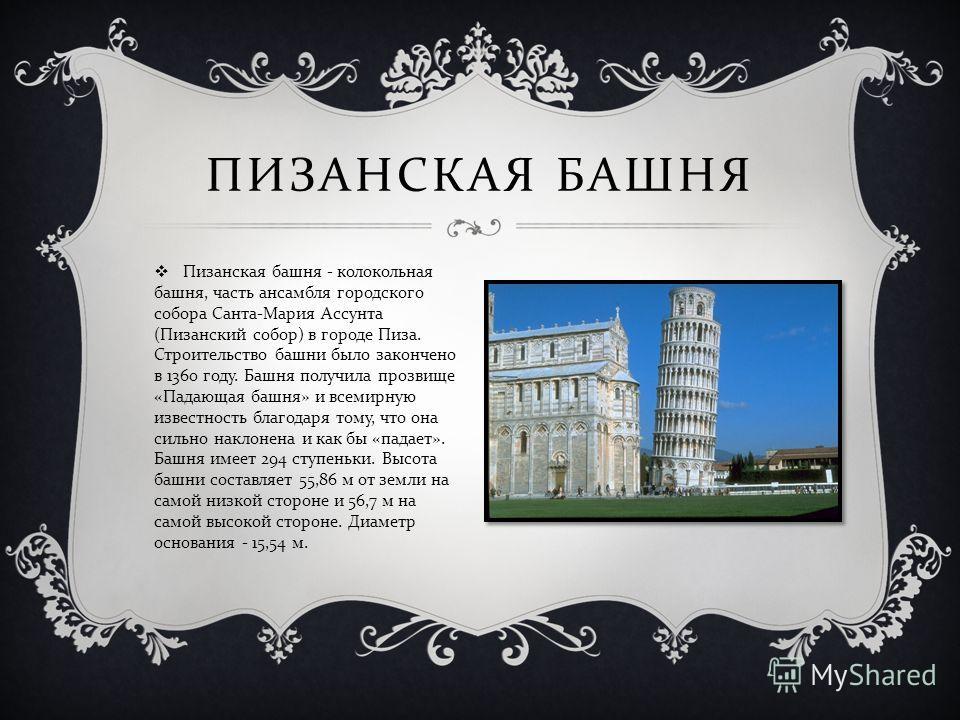 Пизанская башня - колокольная башня, часть ансамбля городского собора Санта - Мария Ассунта ( Пизанский собор ) в городе Пиза. Строительство башни было закончено в 1360 году. Башня получила прозвище « Падающая башня » и всемирную известность благодар