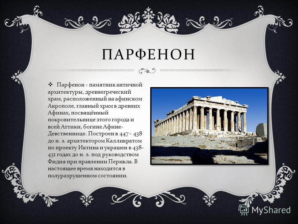 Парфенон - памятник античной архитектуры, древнегреческий храм, расположенный на афинском Акрополе, главный храм в древних Афинах, посвящённый покровительнице этого города и всей Аттики, богине Афине - Девственнице. Построен в 447 - 438 до н. э. архи