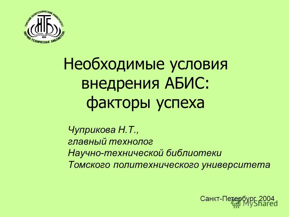 Необходимые условия внедрения АБИС: факторы успеха Чуприкова Н.Т., главный технолог Научно-технической библиотеки Томского политехнического университета Санкт-Петербург 2004