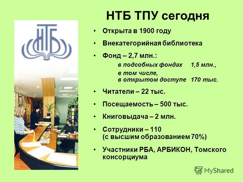 НТБ ТПУ сегодня Открыта в 1900 году Внекатегорийная библиотека Фонд – 2,7 млн.: в подсобных фондах 1,5 млн., в том числе, в открытом доступе 170 тыс. Читатели – 22 тыс. Посещаемость – 500 тыс. Книговыдача – 2 млн. Сотрудники – 110 (c высшим образован