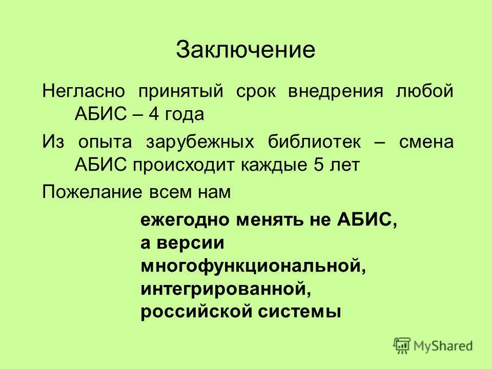 Заключение Негласно принятый срок внедрения любой АБИС – 4 года Из опыта зарубежных библиотек – смена АБИС происходит каждые 5 лет Пожелание всем нам ежегодно менять не АБИС, а версии многофункциональной, интегрированной, российской системы
