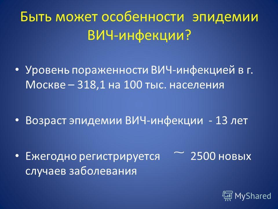 Быть может особенности эпидемии ВИЧ-инфекции? Уровень пораженности ВИЧ-инфекцией в г. Москве – 318,1 на 100 тыс. населения Возраст эпидемии ВИЧ-инфекции - 13 лет Ежегодно регистрируется ͠ 2500 новых случаев заболевания