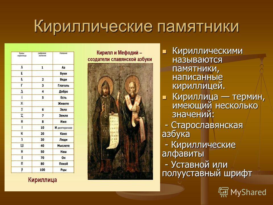 Кириллические памятники Кириллическими называются памятники, написанные кириллицей. Кириллица термин, имеющий несколько значений: - Старославянская азбука - Кириллические алфавиты - Уставной или полууставный шрифт