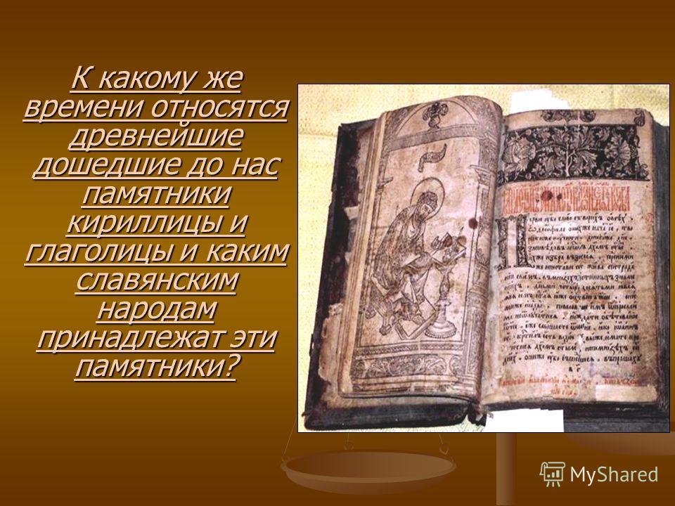К какому же времени относятся древнейшие дошедшие до нас памятники кириллицы и глаголицы и каким славянским народам принадлежат эти памятники?