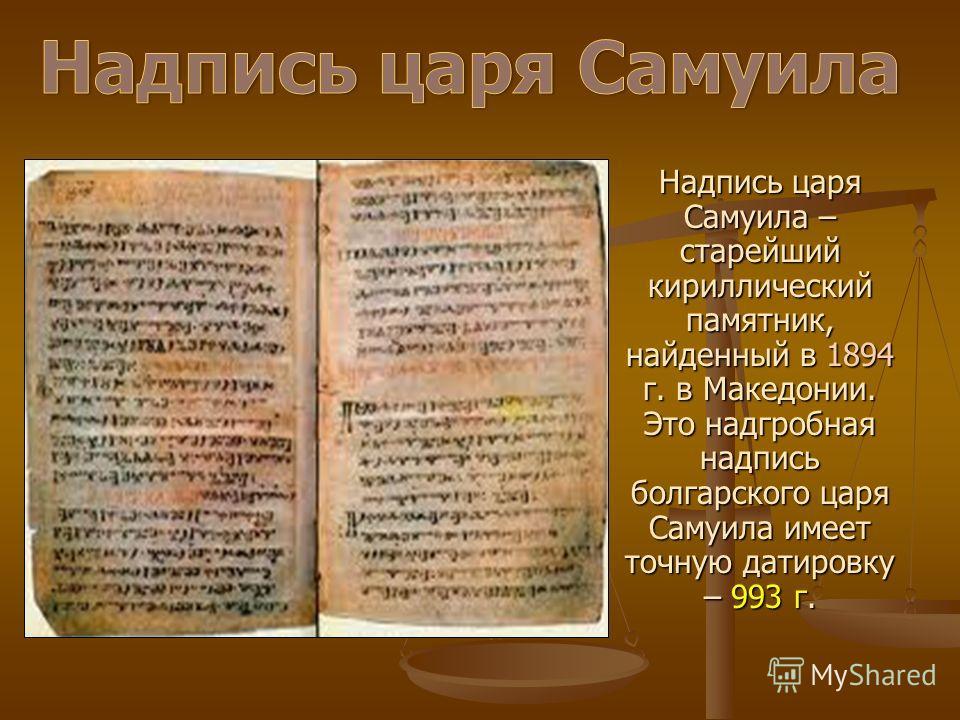 Надпись царя Самуила – старейший кириллический памятник, найденный в 1894 г. в Македонии. Это надгробная надпись болгарского царя Самуила имеет точную датировку – 993 г.