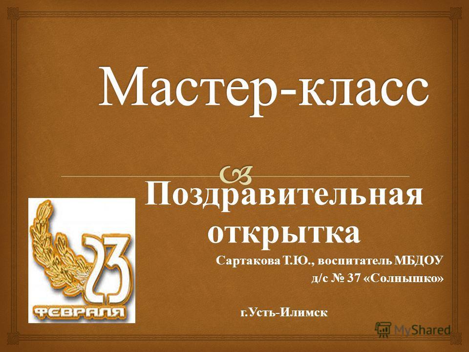 Поздравительная открытка Сартакова Т. Ю., воспитатель МБДОУ д / с 37 « Солнышко » д / с 37 « Солнышко » г. Усть - Илимск