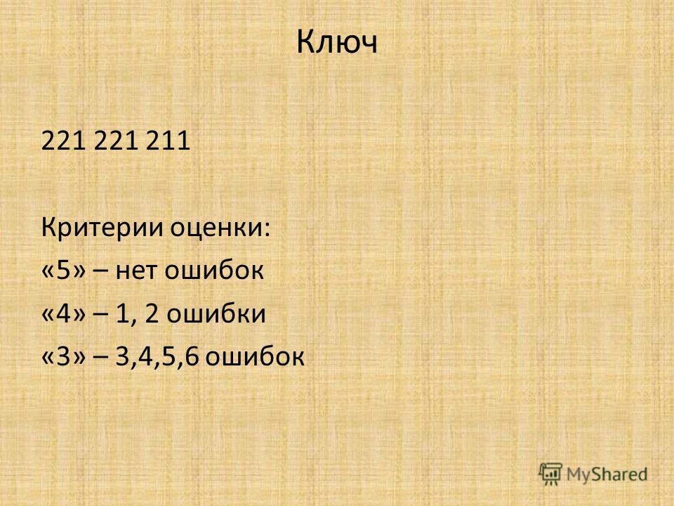 Ключ 221 221 211 Критерии оценки: «5» – нет ошибок «4» – 1, 2 ошибки «3» – 3,4,5,6 ошибок