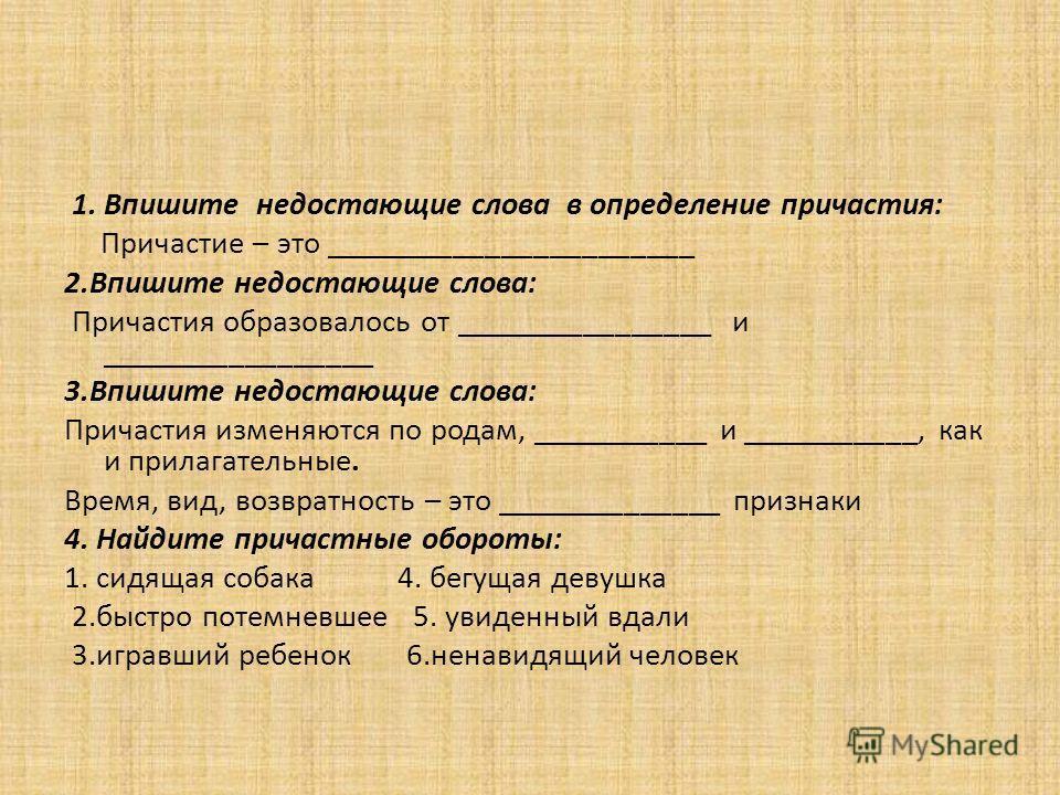 1. Впишите недостающие слова в определение причастия: Причастие – это _______________________ 2.Впишите недостающие слова: Причастия образовалось от ________________ и _________________ 3.Впишите недостающие слова: Причастия изменяются по родам, ____
