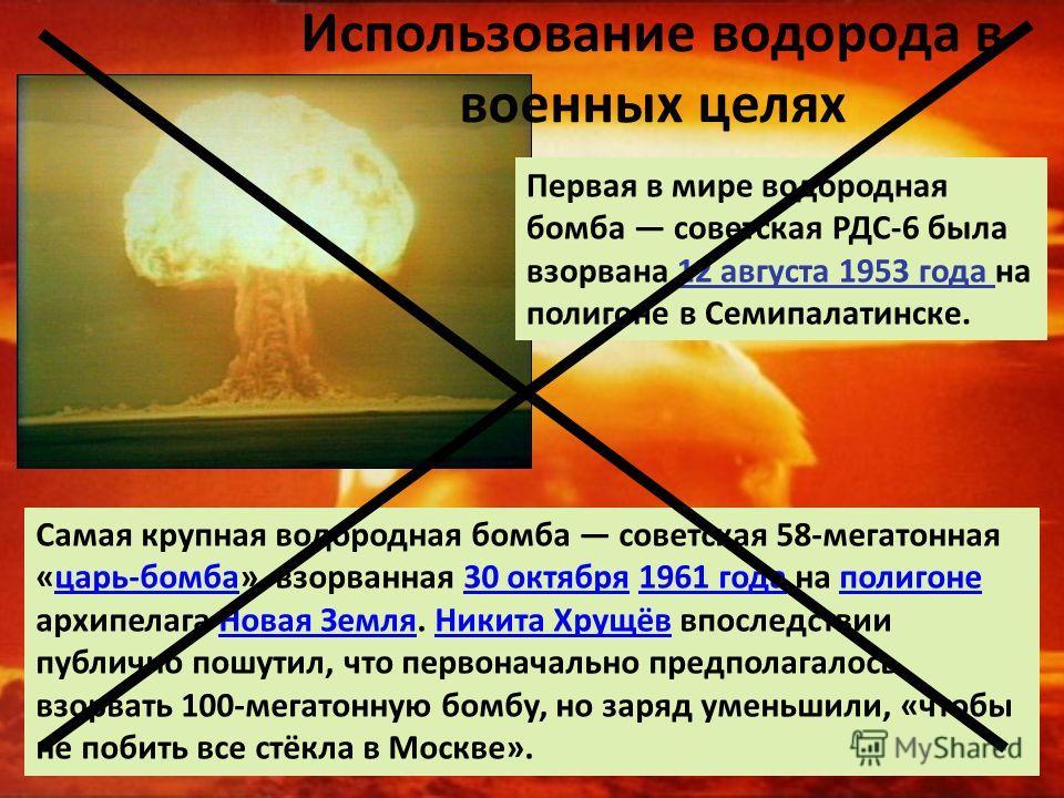 Использование водорода в военных целях Первая в мире водородная бомба советская РДС-6 была взорвана 12 августа 1953 года на полигоне в Семипалатинске. Самая крупная водородная бомба советская 58-мегатонная «царь-бомба», взорванная 30 октября 1961 год