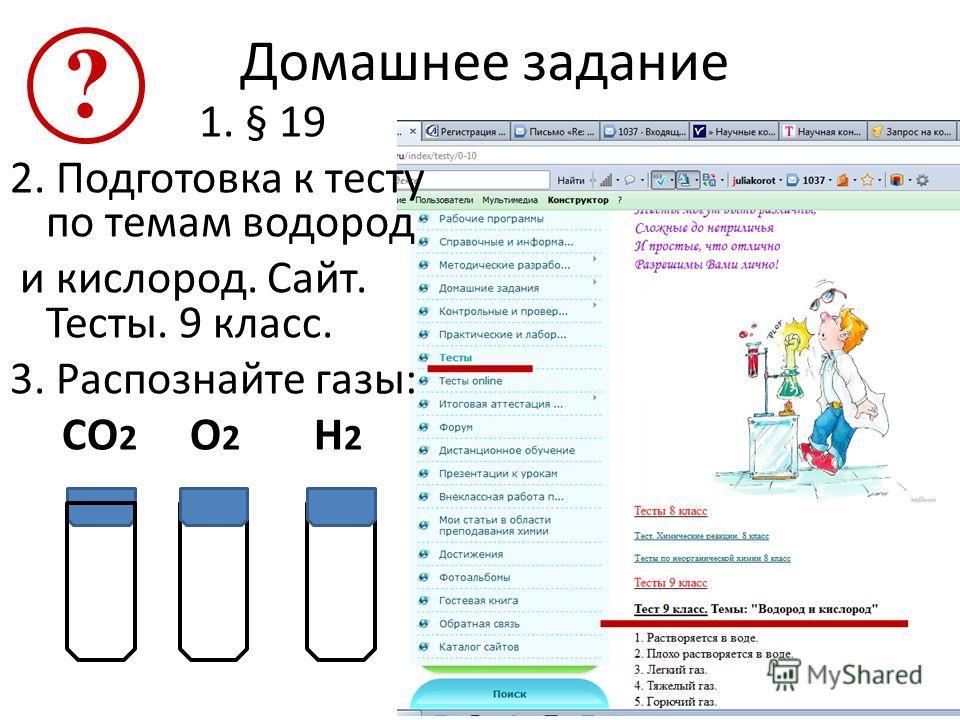 Домашнее задание 1. § 19 2. Подготовка к тесту по темам водород и кислород. Сайт. Тесты. 9 класс. 3. Распознайте газы: СO 2 O 2 H 2 ?
