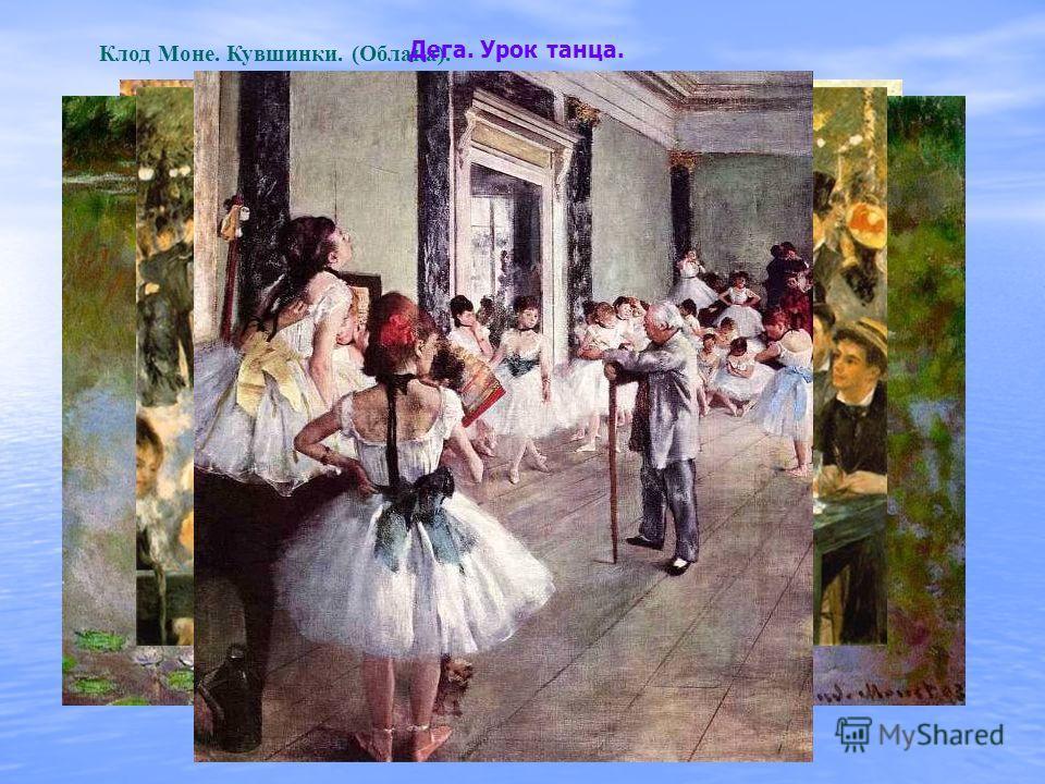Клод Моне. Бульвар Капуцинок в масленицу. Клод Моне. Кувшинки. (Облака). Ренуар. Бал в Мулен де ла Галетт. Дега. Урок танца.
