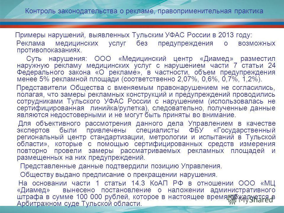 Примеры нарушений, выявленных Тульским УФАС России в 2013 году: Реклама медицинских услуг без предупреждения о возможных противопоказаниях. Суть нарушения: ООО «Медицинский центр «Диамед» разместил наружную рекламу медицинских услуг с нарушением част