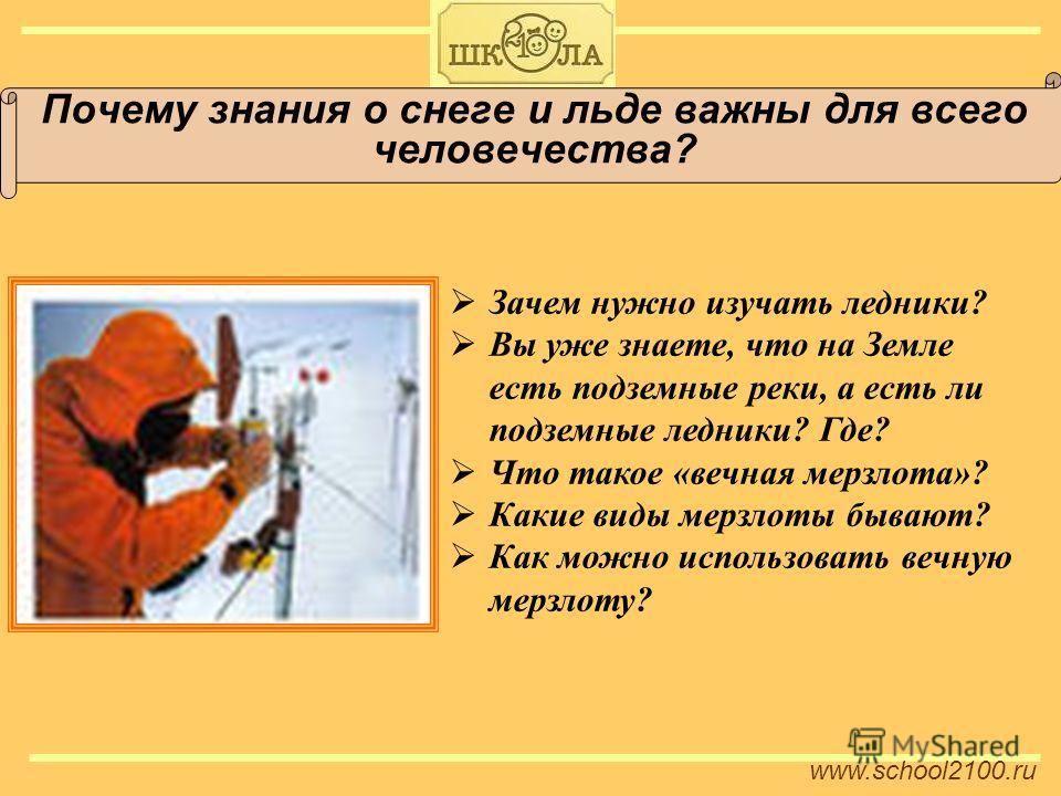 www.school2100.ru Почему знания о снеге и льде важны для всего человечества? Зачем нужно изучать ледники? Вы уже знаете, что на Земле есть подземные реки, а есть ли подземные ледники? Где? Что такое «вечная мерзлота»? Какие виды мерзлоты бывают? Как