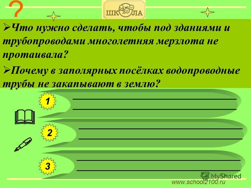 www.school2100.ru ? Что нужно сделать, чтобы под зданиями и трубопроводами многолетняя мерзлота не протаивала? Почему в заполярных посёлках водопроводные трубы не закапывают в землю? ___________________________________ 1 2 3