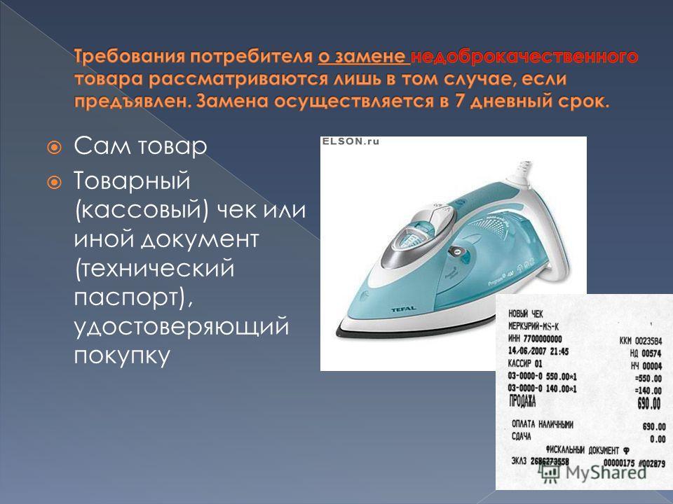 Сам товар Товарный (кассовый) чек или иной документ (технический паспорт), удостоверяющий покупку