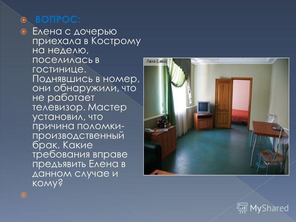 ВОПРОС: Елена с дочерью приехала в Кострому на неделю, поселилась в гостинице. Поднявшись в номер, они обнаружили, что не работает телевизор. Мастер установил, что причина поломки- производственный брак. Какие требования вправе предъявить Елена в дан