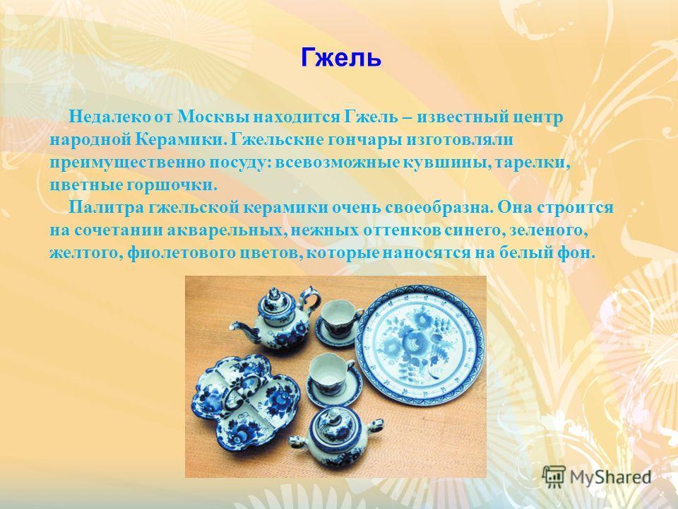 Гжель Недалеко от Москвы находится Гжель – известный центр народной Керамики. Гжельские гончары изготовляли преимущественно посуду: всевозможные кувшины, тарелки, цветные горшочки. Палитра гжельской керамики очень своеобразна. Она строится на сочетан