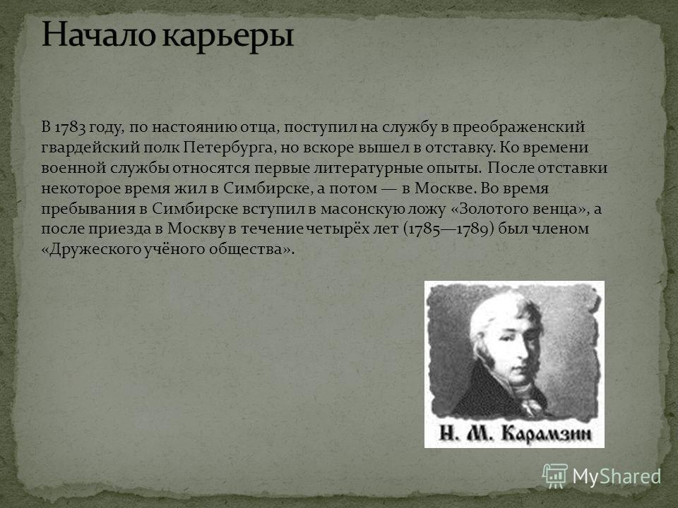 В 1783 году, по настоянию отца, поступил на службу в преображенский гвардейский полк Петербурга, но вскоре вышел в отставку. Ко времени военной службы относятся первые литературные опыты. После отставки некоторое время жил в Симбирске, а потом в Моск