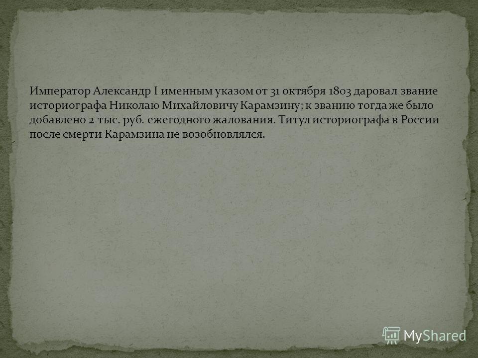 Император Александр I именным указом от 31 октября 1803 даровал звание историографа Николаю Михайловичу Карамзину; к званию тогда же было добавлено 2 тыс. руб. ежегодного жалования. Титул историографа в России после смерти Карамзина не возобновлялся.