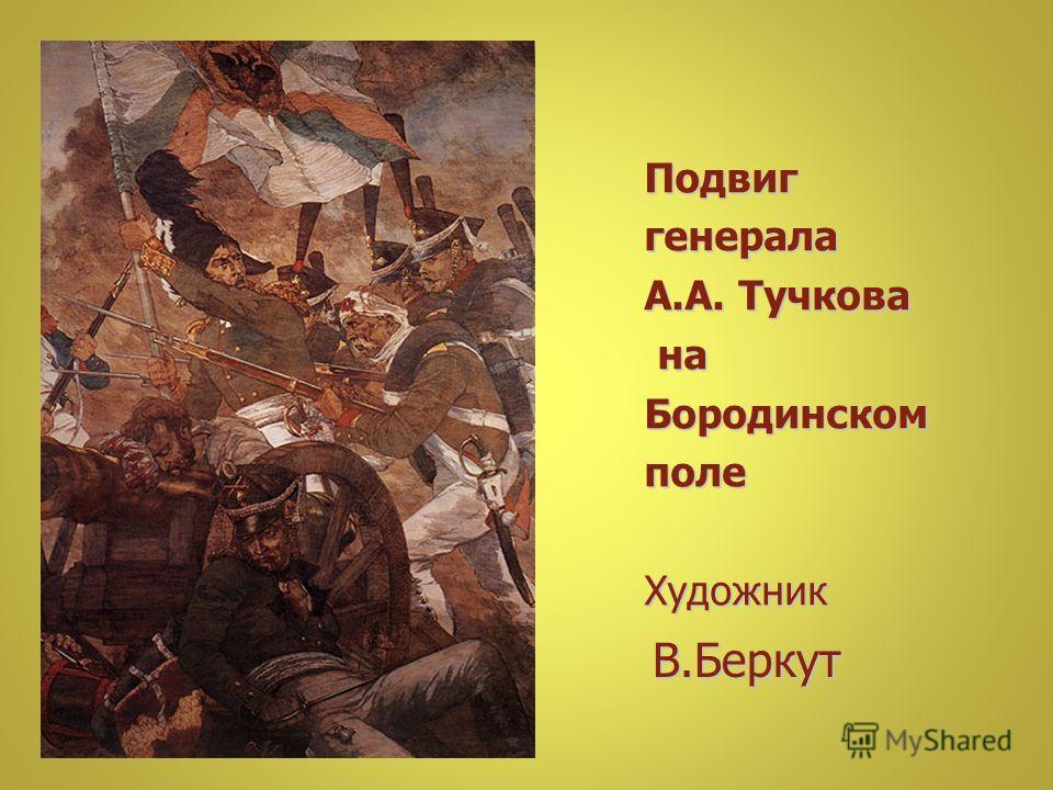 Подвиг генерала генерала А.А. Тучкова А.А. Тучкова на наБородинскомполеХудожник В.Беркут В.Беркут