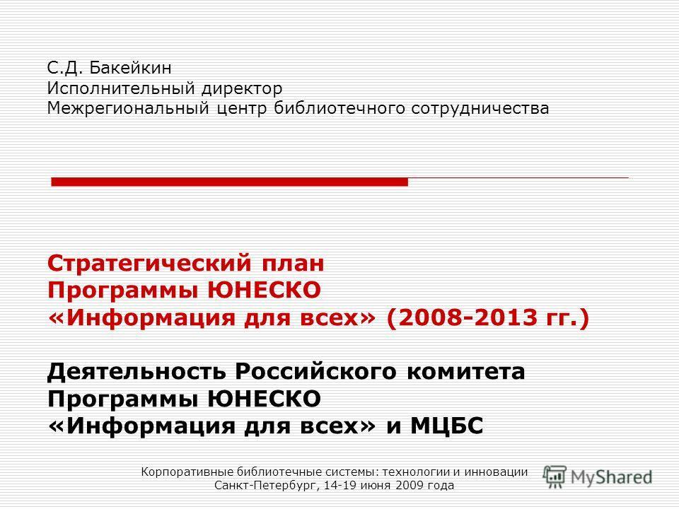 Стратегический план Программы ЮНЕСКО «Информация для всех» (2008-2013 гг.) Деятельность Российского комитета Программы ЮНЕСКО «Информация для всех» и МЦБС Корпоративные библиотечные системы: технологии и инновации Санкт-Петербург, 14-19 июня 2009 год