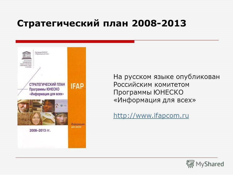 Стратегический план 2008-2013 На русском языке опубликован Российским комитетом Программы ЮНЕСКО «Информация для всех» http://www.ifapcom.ru http://www.ifapcom.ru