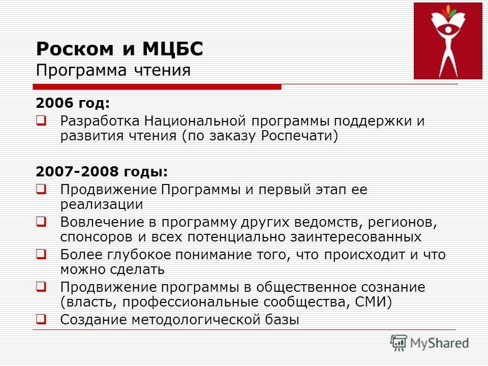 Роском и МЦБС Программа чтения 2006 год: Разработка Национальной программы поддержки и развития чтения (по заказу Роспечати) 2007-2008 годы: Продвижение Программы и первый этап ее реализации Вовлечение в программу других ведомств, регионов, спонсоров