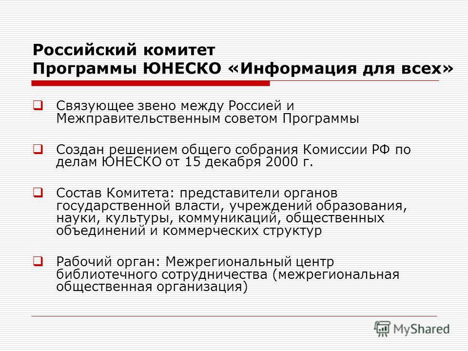 Российский комитет Программы ЮНЕСКО «Информация для всех» Связующее звено между Россией и Межправительственным советом Программы Создан решением общего собрания Комиссии РФ по делам ЮНЕСКО от 15 декабря 2000 г. Состав Комитета: представители органов