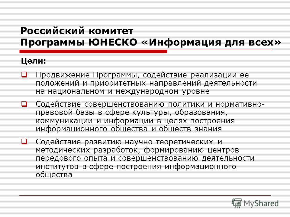Российский комитет Программы ЮНЕСКО «Информация для всех» Цели: Продвижение Программы, содействие реализации ее положений и приоритетных направлений деятельности на национальном и международном уровне Содействие совершенствованию политики и нормативн