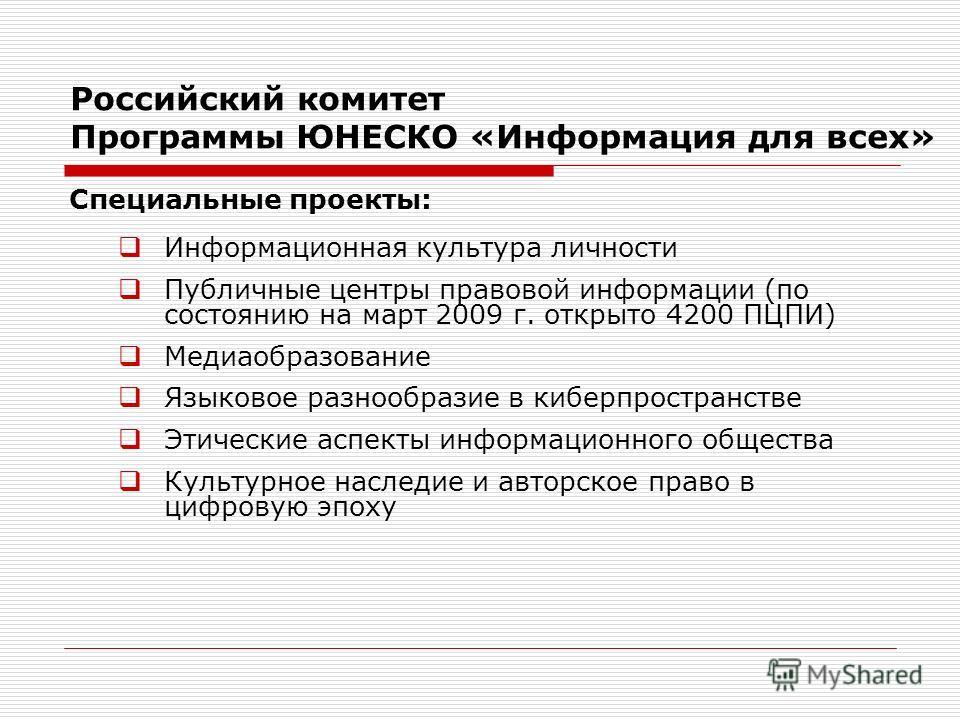 Российский комитет Программы ЮНЕСКО «Информация для всех» Специальные проекты: Информационная культура личности Публичные центры правовой информации (по состоянию на март 2009 г. открыто 4200 ПЦПИ) Медиаобразование Языковое разнообразие в киберпростр