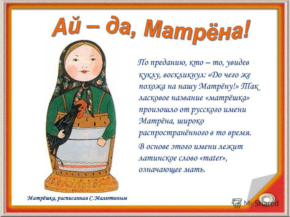 По преданию, кто – то, увидев куклу, воскликнул: «До чего же похожа на нашу Матрёну!» Так ласковое название «матрёшка» произошло от русского имени Матрёна, широко распространённого в то время. В основе этого имени лежит латинское слово «mater», означ