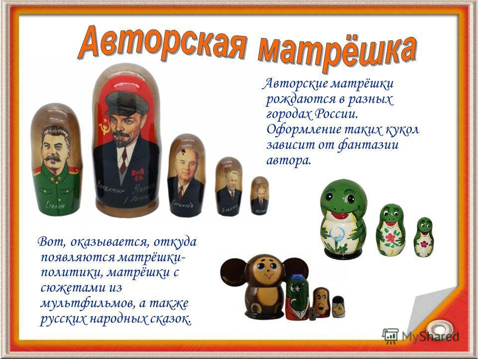 Вот, оказывается, откуда появляются матрёшки- политики, матрёшки с сюжетами из мультфильмов, а также русских народных сказок. Авторские матрёшки рождаются в разных городах России. Оформление таких кукол зависит от фантазии автора.