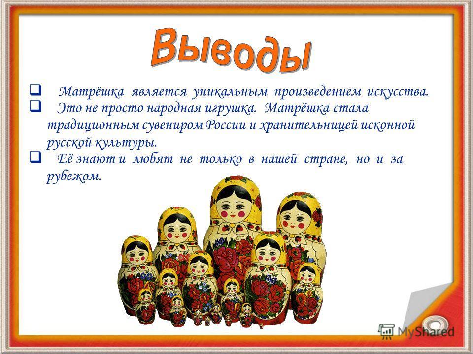 Матрёшка является уникальным произведением искусства. Это не просто народная игрушка. Матрёшка стала традиционным сувениром России и хранительницей исконной русской культуры. Её знают и любят не только в нашей стране, но и за рубежом.