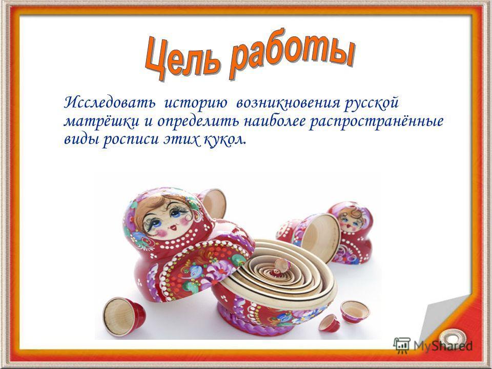 Исследовать историю возникновения русской матрёшки и определить наиболее распространённые виды росписи этих кукол.