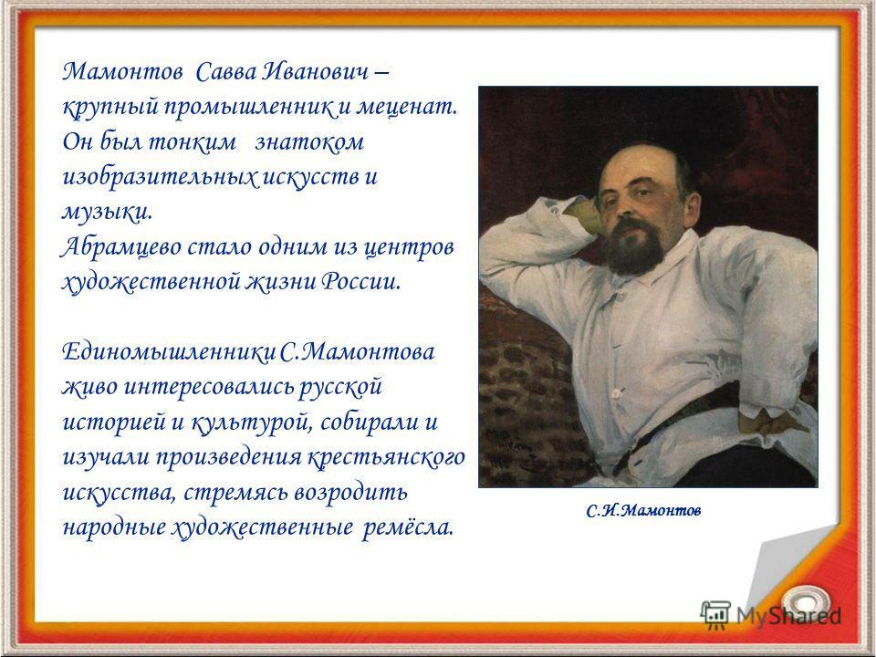 Мамонтов Савва Иванович – крупный промышленник и меценат. Он был тонким знатоком изобразительных искусств и музыки. Абрамцево стало одним из центров художественной жизни России. Единомышленники С.Мамонтова живо интересовались русской историей и культ