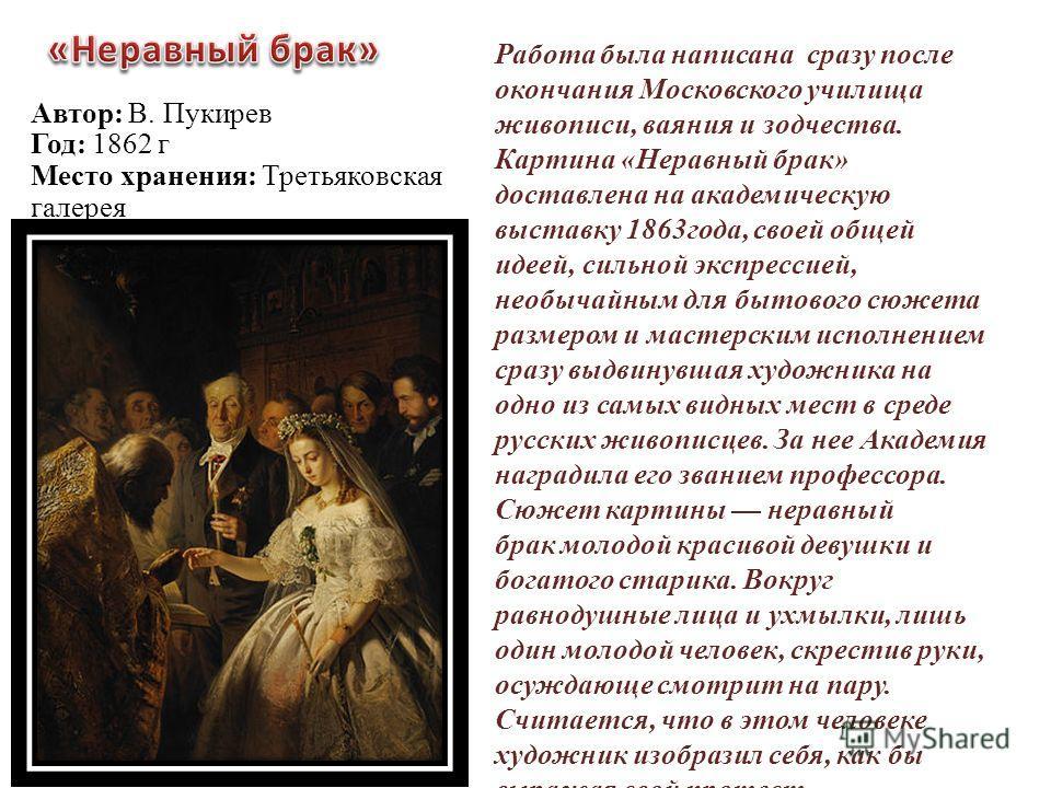 Работа была написана сразу после окончания Московского училища живописи, ваяния и зодчества. Картина «Неравный брак» доставлена на академическую выставку 1863года, своей общей идеей, сильной экспрессией, необычайным для бытового сюжета размером и мас