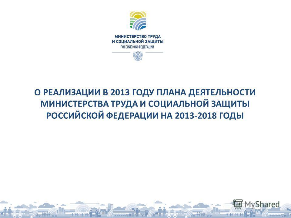 О РЕАЛИЗАЦИИ В 2013 ГОДУ ПЛАНА ДЕЯТЕЛЬНОСТИ МИНИСТЕРСТВА ТРУДА И СОЦИАЛЬНОЙ ЗАЩИТЫ РОССИЙСКОЙ ФЕДЕРАЦИИ НА 2013-2018 ГОДЫ