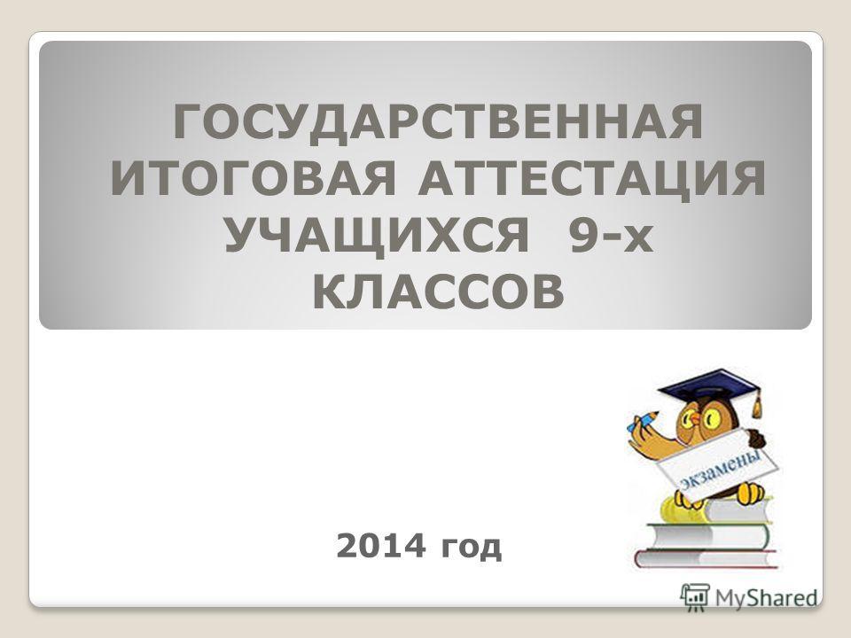 ГОСУДАРСТВЕННАЯ ИТОГОВАЯ АТТЕСТАЦИЯ УЧАЩИХСЯ 9-х КЛАССОВ 2014 год