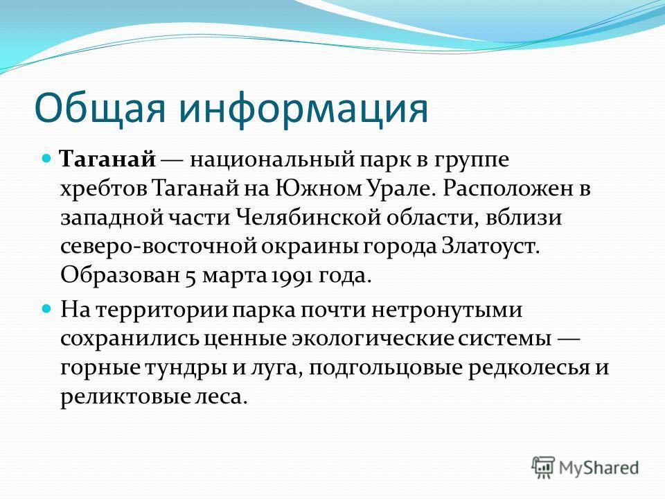 Общая информация Таганай национальный парк в группе хребтов Таганай на Южном Урале. Расположен в западной части Челябинской области, вблизи северо-восточной окраины города Златоуст. Образован 5 марта 1991 года. На территории парка почти нетронутыми с