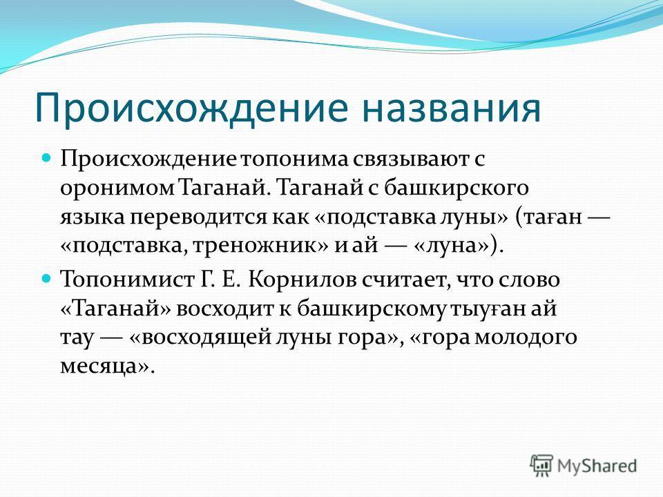 Происхождение названия Происхождение топонима связывают с оронимом Таганай. Таганай с башкирского языка переводится как «подставка луны» (та ғ ан «подставка, треножник» и ай «луна»). Топонимист Г. Е. Корнилов считает, что слово «Таганай» восходит к б