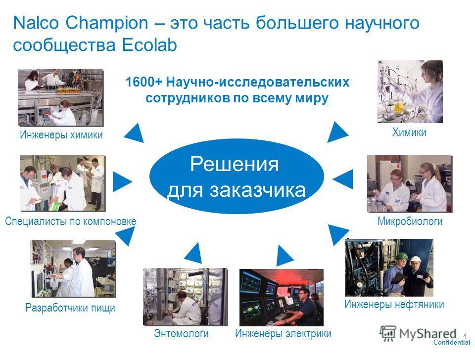 Confidential 4 Nalco Champion – это часть большего научного сообщества Ecolab Специалисты по компоновке Химики Инженеры нефтяники Микробиологи Разработчики пищи Инженеры химики 1600+ Научно-исследовательских сотрудников по всему миру Решения для зака