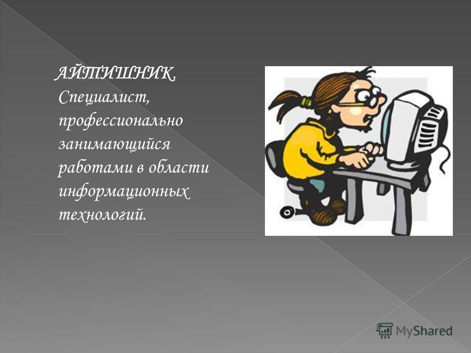 АЙТИШНИК. Специалист, профессионально занимающийся работами в области информационных технологий.